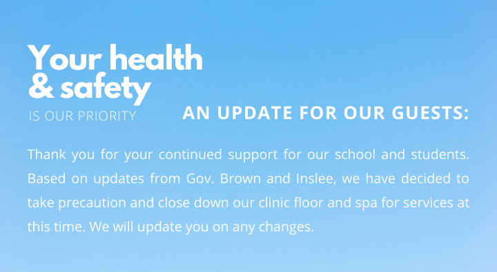 Thank you for your continued support for our school and students. Based on updates from Gov. Brown and Inslee, we have decided to take precaution and close down our clinic floor and spa for services at this time. We will update you on any changes.